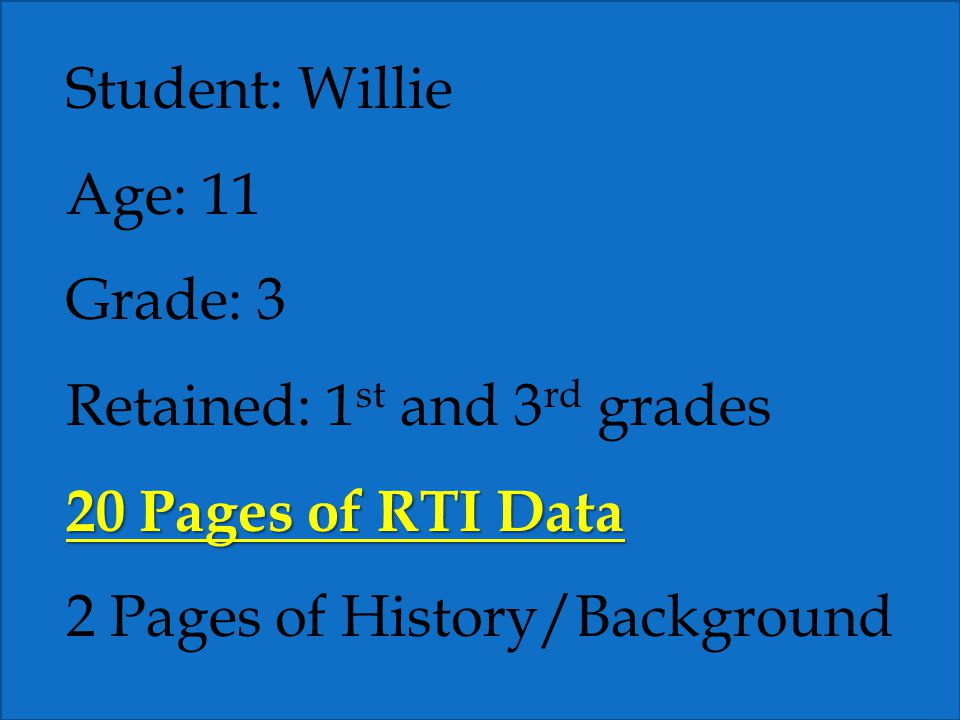 Student: Willie Age: 11 Grade: 3 Retained: 1 st and 3 rd grades 20 Pages of RTI Data 2 Pages of History/Background