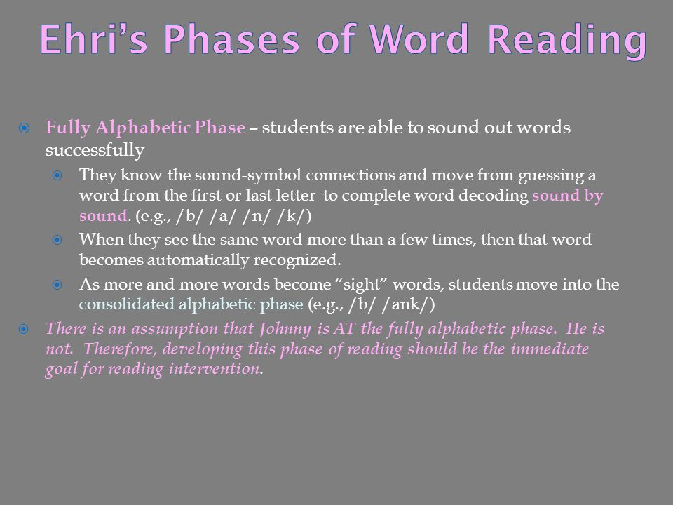  Fully Alphabetic Phase – students are able to sound out words successfully  They know the sound-symbol connections and move from guessing a word fr