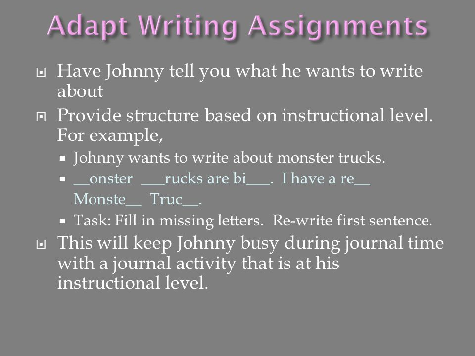  Have Johnny tell you what he wants to write about  Provide structure based on instructional level. For example,  Johnny wants to write about monst