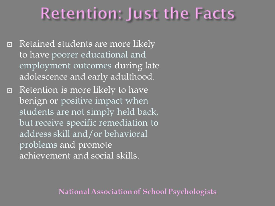  Retained students are more likely to have poorer educational and employment outcomes during late adolescence and early adulthood.  Retention is mor