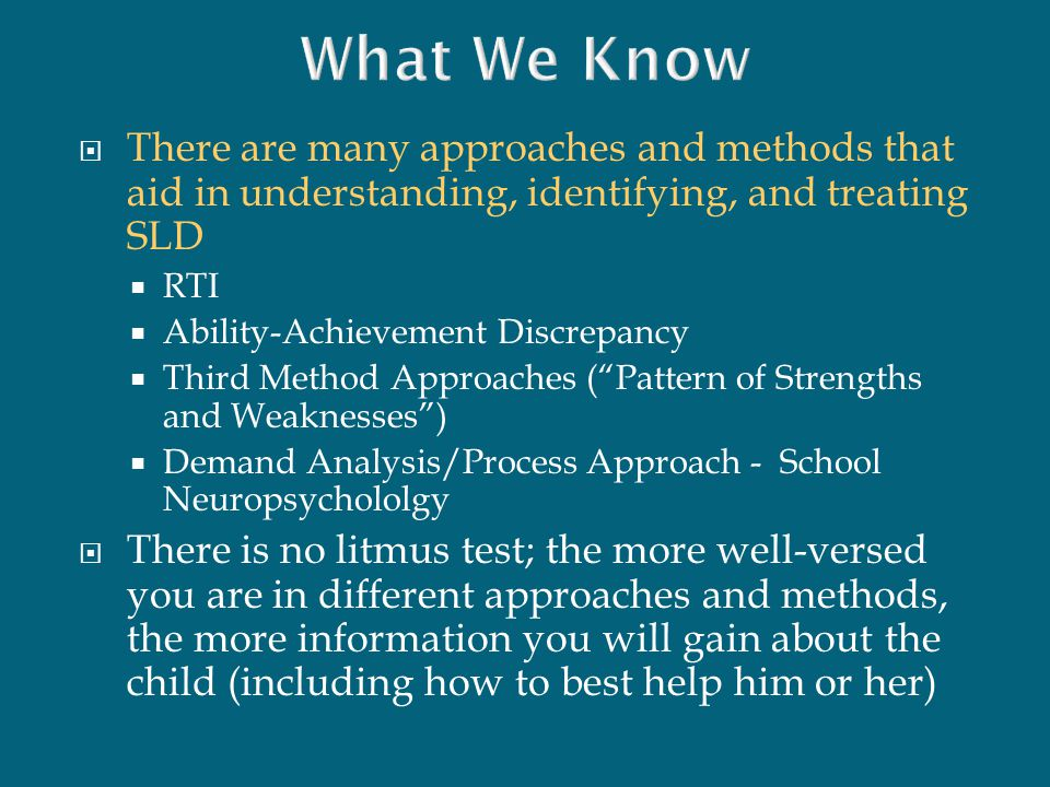  There are many approaches and methods that aid in understanding, identifying, and treating SLD  RTI  Ability-Achievement Discrepancy  Third Metho