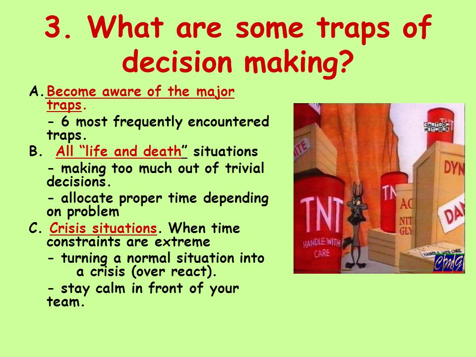 """3. What are some traps of decision making? A.Become aware of the major traps. - 6 most frequently encountered traps. B. All """"life and death"""" situation"""