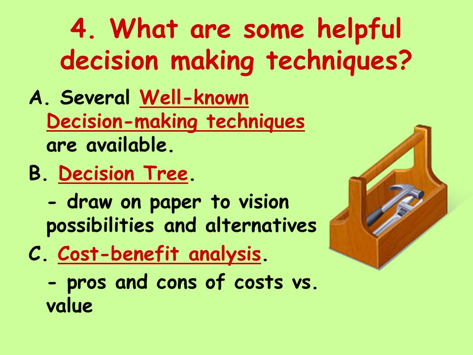 4. What are some helpful decision making techniques? A. Several Well-known Decision-making techniques are available. B. Decision Tree. - draw on paper