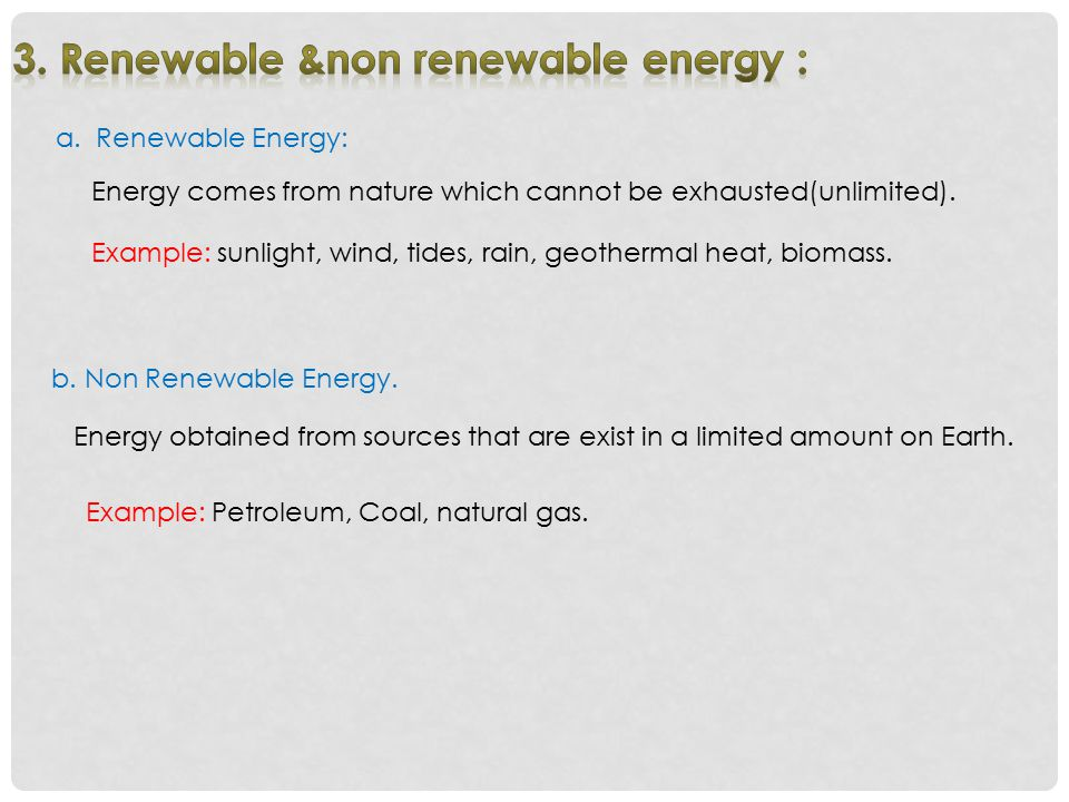a.Renewable Energy: Energy comes from nature which cannot be exhausted(unlimited). b. Non Renewable Energy. Energy obtained from sources that are exis