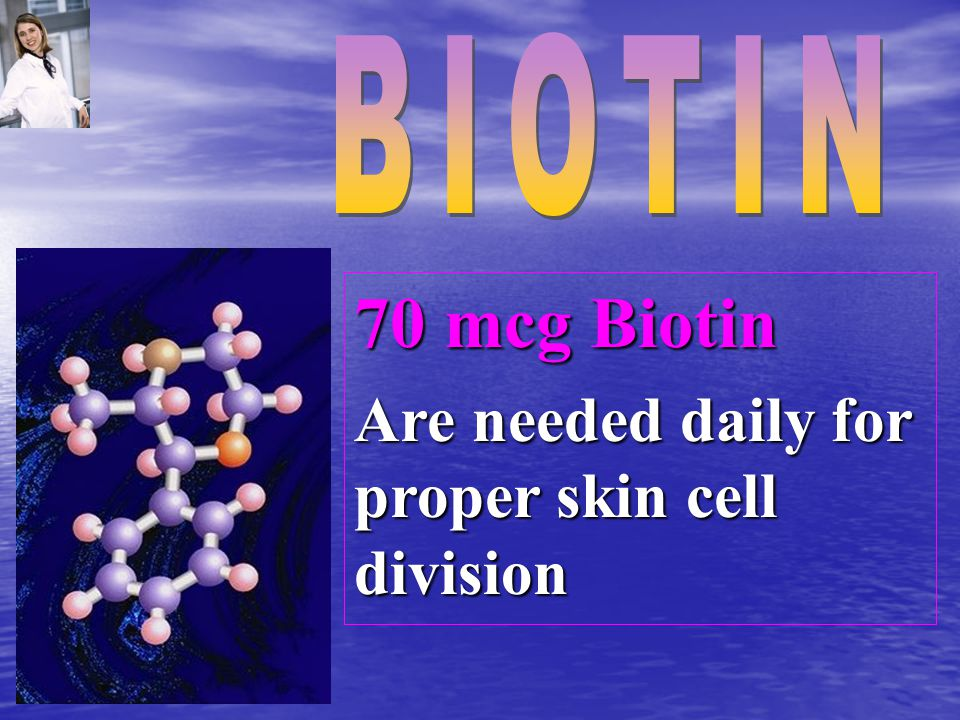 70 mcg Biotin Are needed daily for proper skin cell division