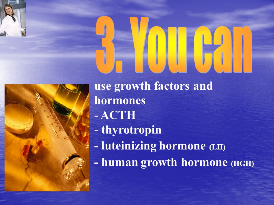 use growth factors and hormones - ACTH - thyrotropin - luteinizing hormone (LH) - human growth hormone (HGH)