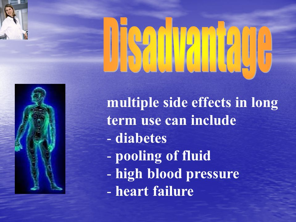 multiple side effects in long term use can include - diabetes - pooling of fluid - high blood pressure - heart failure