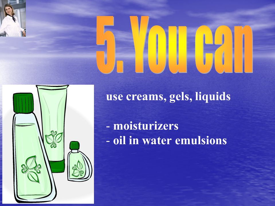 use creams, gels, liquids - moisturizers - oil in water emulsions