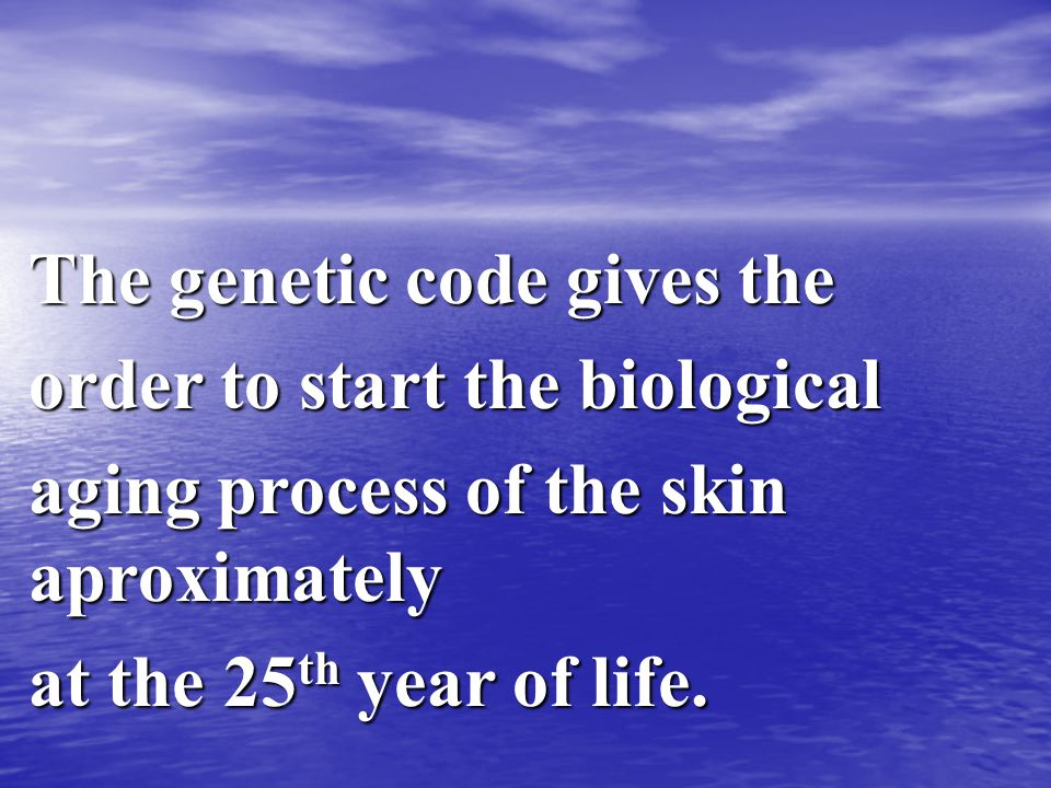 The genetic code gives the order to start the biological aging process of the skin aproximately at the 25 th year of life.