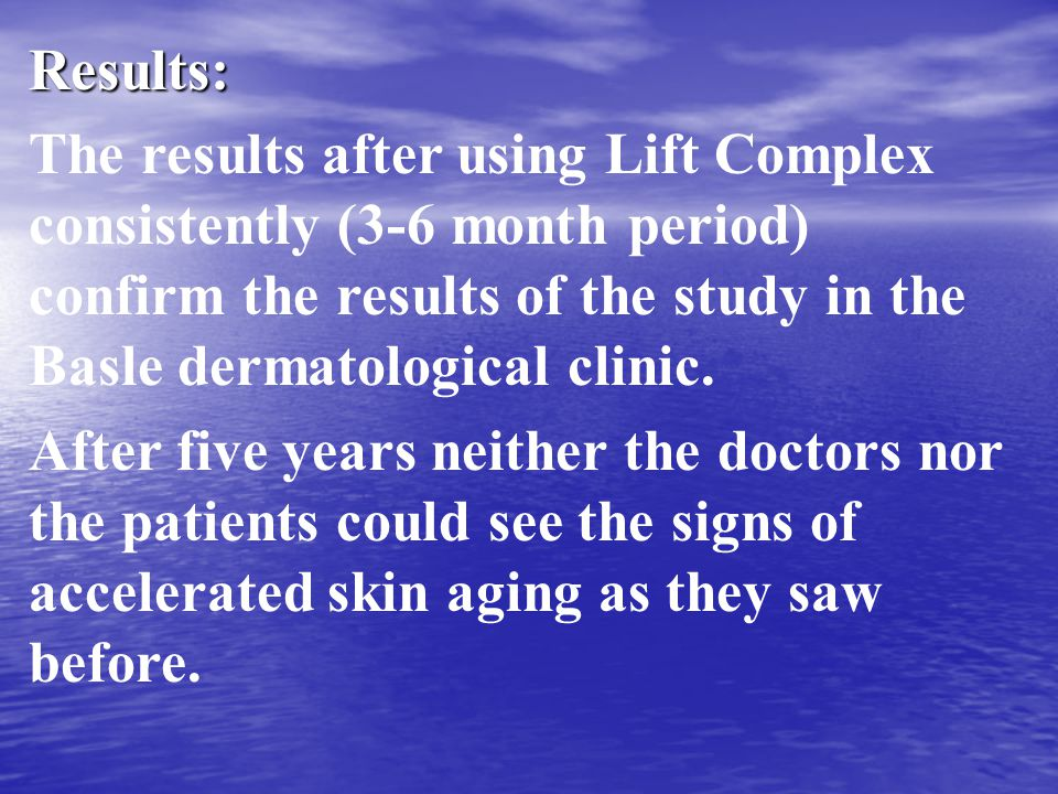 Results: The results after using Lift Complex consistently (3-6 month period) confirm the results of the study in the Basle dermatological clinic.