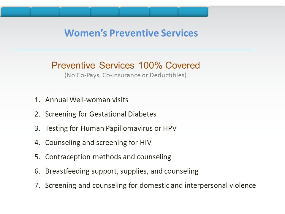 Women's Preventive Services Preventive Services 100% Covered (No Co-Pays, Co-insurance or Deductibles) 1.Annual Well-woman visits 2.Screening for Gestational Diabetes 3.Testing for Human Papillomavirus or HPV 4.Counseling and screening for HIV 5.Contraception methods and counseling 6.Breastfeeding support, supplies, and counseling 7.Screening and counseling for domestic and interpersonal violence
