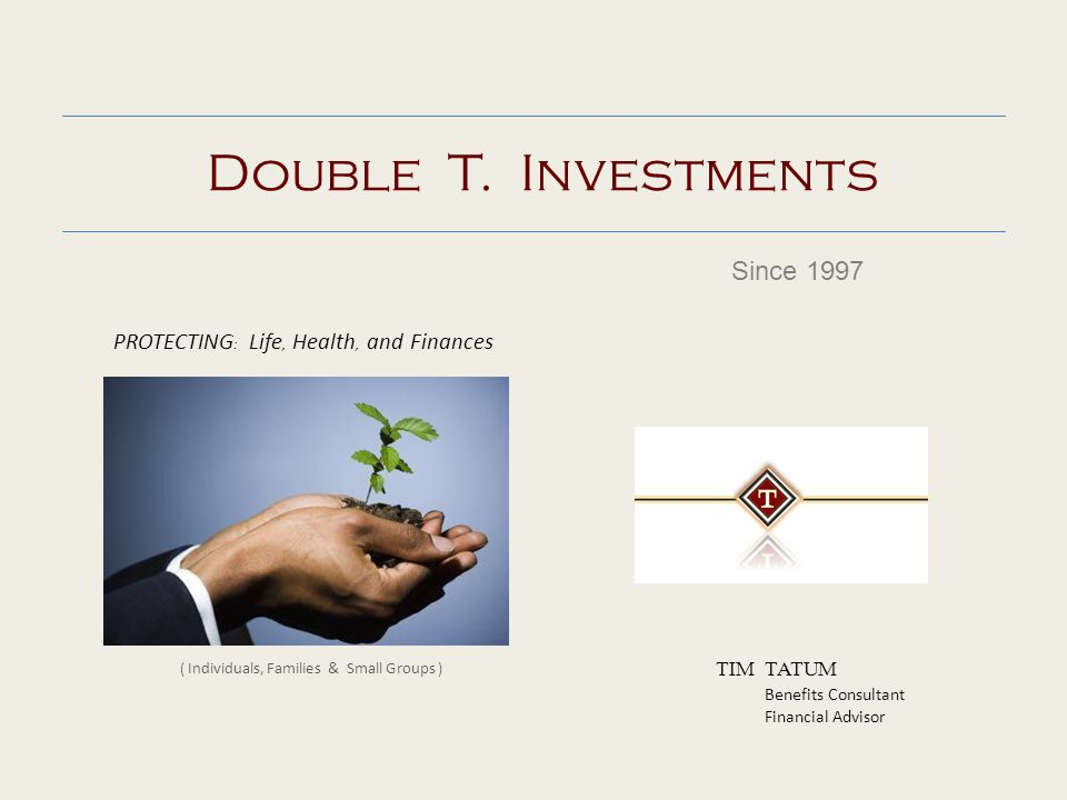 Double T. Investments Since 1997 TIM TATUM Benefits Consultant Financial Advisor PROTECTING : Life, Health, and Finances ( Individuals, Families & Sma