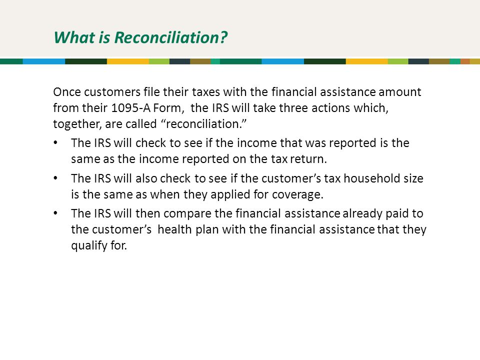 What is Reconciliation? Once customers file their taxes with the financial assistance amount from their 1095-A Form, the IRS will take three actions w
