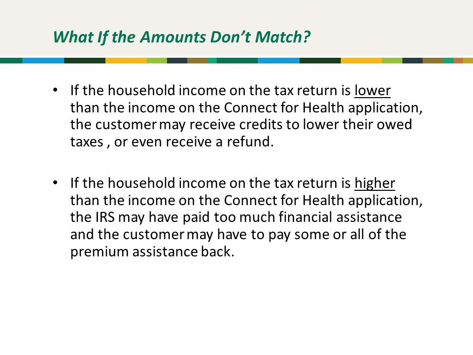 What If the Amounts Don't Match? If the household income on the tax return is lower than the income on the Connect for Health application, the custome