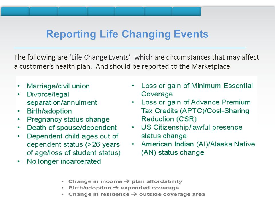 Reporting Life Changing Events The following are 'Life Change Events' which are circumstances that may affect a customer's health plan, And should be reported to the Marketplace.
