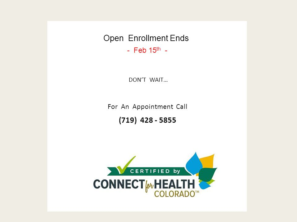 For An Appointment Call (719) 428 - 5855 Open Enrollment Ends - Feb 15 th - DON'T WAIT…