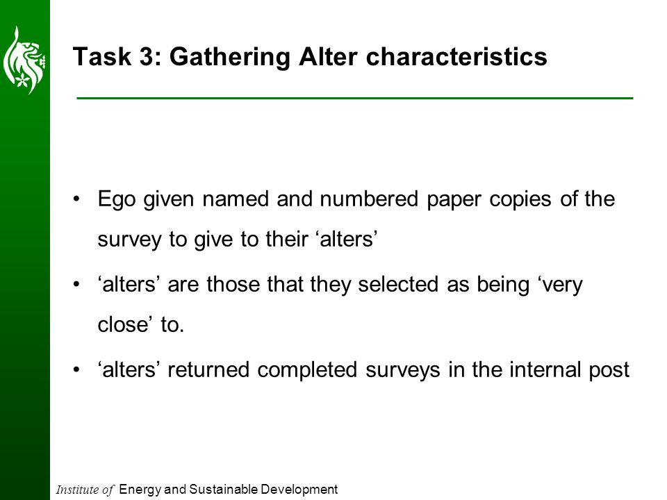 Institute of Energy and Sustainable Development Task 3: Gathering Alter characteristics Ego given named and numbered paper copies of the survey to give to their 'alters' 'alters' are those that they selected as being 'very close' to.