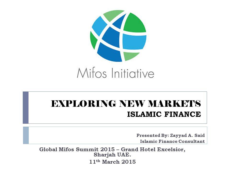 EXPLORING NEW MARKETS ISLAMIC FINANCE Global Mifos Summit 2015 – Grand Hotel Excelsior, Sharjah UAE. 11 th March 2015 Presented By: Zayyad A. Said Isl