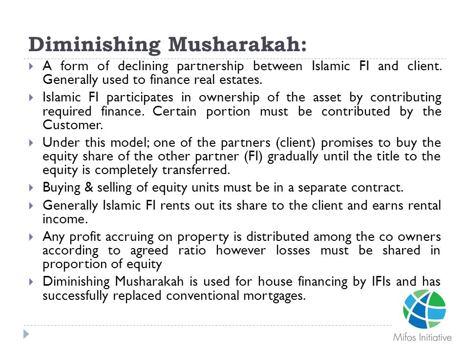 Diminishing Musharakah:  A form of declining partnership between Islamic FI and client. Generally used to finance real estates.  Islamic FI particip