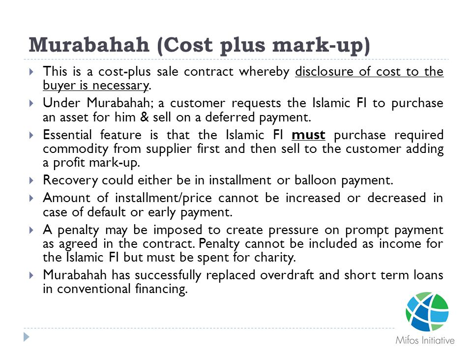 Murabahah (Cost plus mark-up)  This is a cost-plus sale contract whereby disclosure of cost to the buyer is necessary.  Under Murabahah; a customer