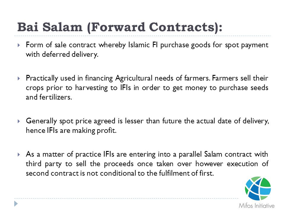 Bai Salam (Forward Contracts):  Form of sale contract whereby Islamic FI purchase goods for spot payment with deferred delivery.  Practically used i