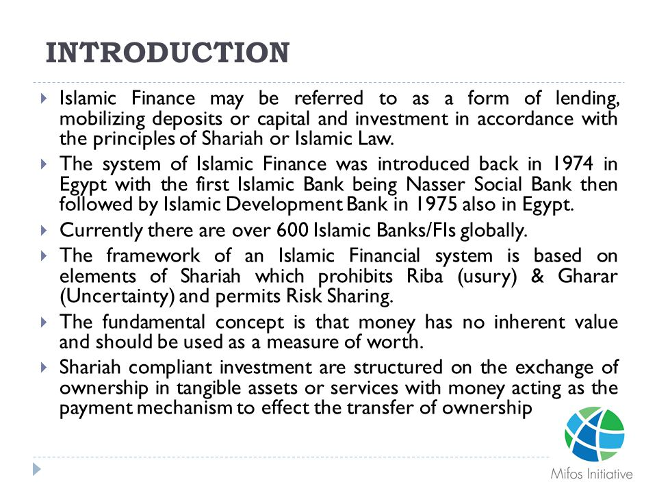 INTRODUCTION  Islamic Finance may be referred to as a form of lending, mobilizing deposits or capital and investment in accordance with the principle
