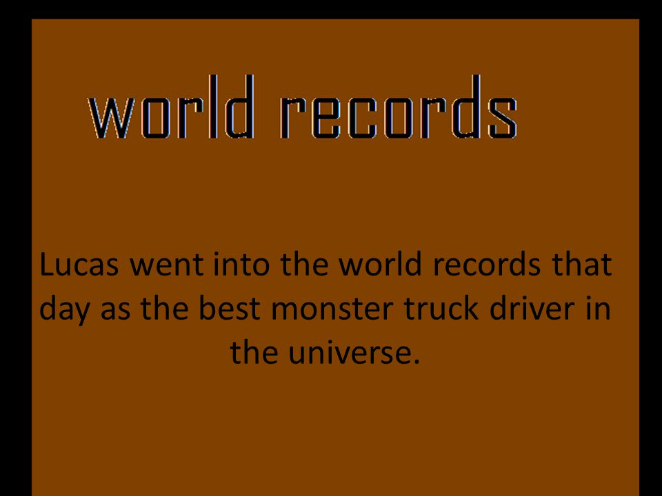 Lucas went into the world records that day as the best monster truck driver in the universe.