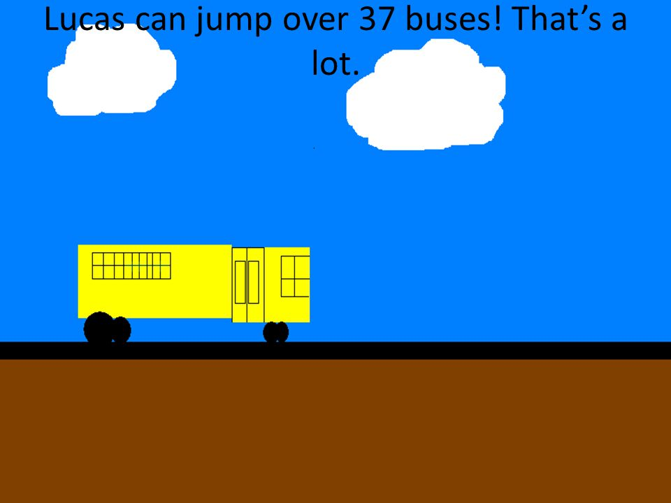 Lucas can jump over 37 buses! That's a lot.