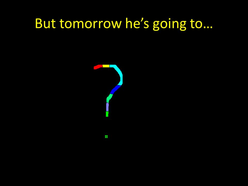 But tomorrow he's going to…