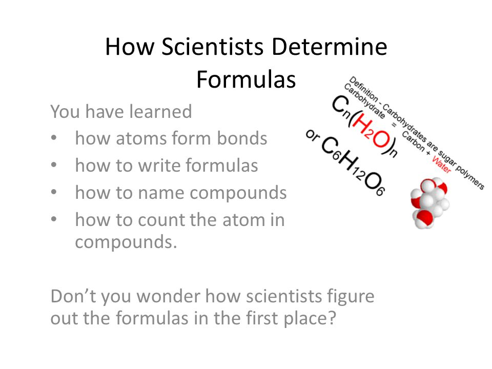 How Scientists Determine Formulas You have learned how atoms form bonds how to write formulas how to name compounds how to count the atom in compounds.