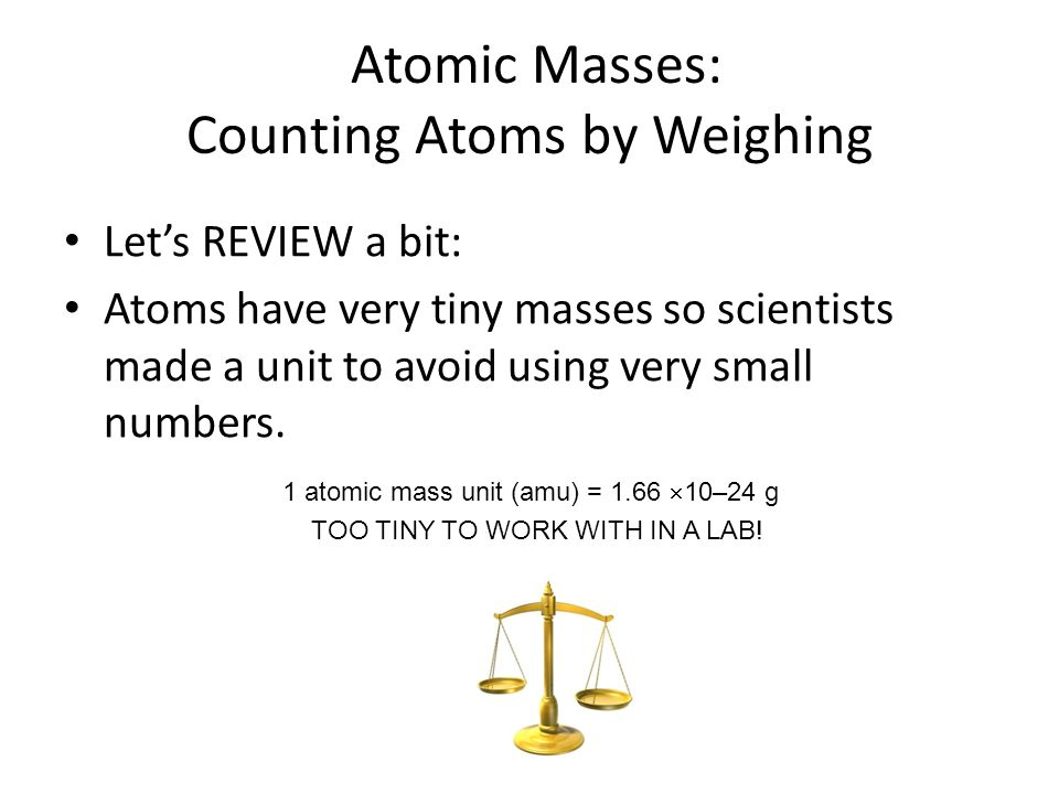 Atomic Masses: Counting Atoms by Weighing Let's REVIEW a bit: Atoms have very tiny masses so scientists made a unit to avoid using very small numbers.