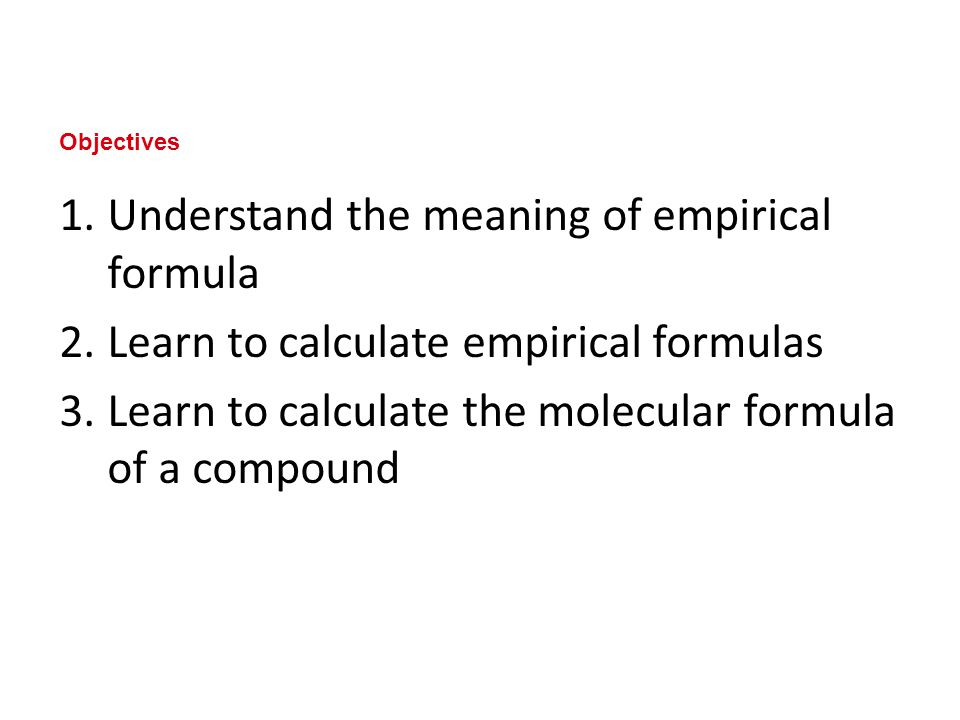 1.Understand the meaning of empirical formula 2.Learn to calculate empirical formulas 3.Learn to calculate the molecular formula of a compound Objectives