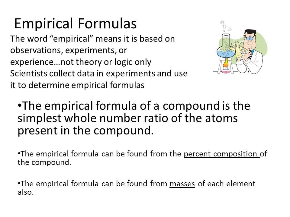 Empirical Formulas The word empirical means it is based on observations, experiments, or experience…not theory or logic only Scientists collect data in experiments and use it to determine empirical formulas The empirical formula of a compound is the simplest whole number ratio of the atoms present in the compound.