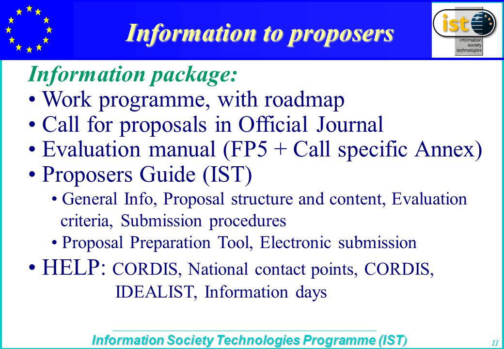 The IST Programme Information Society Technologies Programme (IST ) 11 Information to proposers Information package: Work programme, with roadmap Call for proposals in Official Journal Evaluation manual (FP5 + Call specific Annex) Proposers Guide (IST) General Info, Proposal structure and content, Evaluation criteria, Submission procedures Proposal Preparation Tool, Electronic submission HELP: CORDIS, National contact points, CORDIS, IDEALIST, Information days