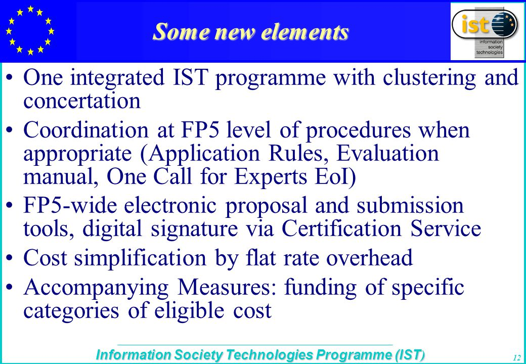 The IST Programme Information Society Technologies Programme (IST ) 12 Some new elements One integrated IST programme with clustering and concertation