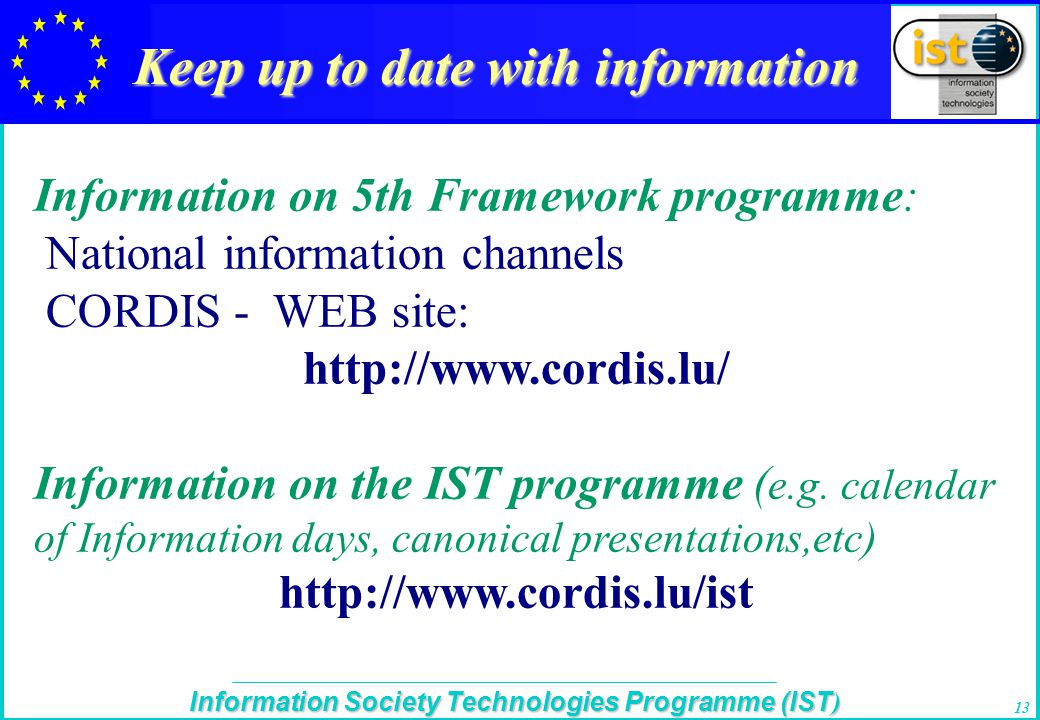 The IST Programme Information Society Technologies Programme (IST ) 13 Keep up to date with information Information on 5th Framework programme: National information channels CORDIS - WEB site: http://www.cordis.lu/ Information on the IST programme ( e.g.
