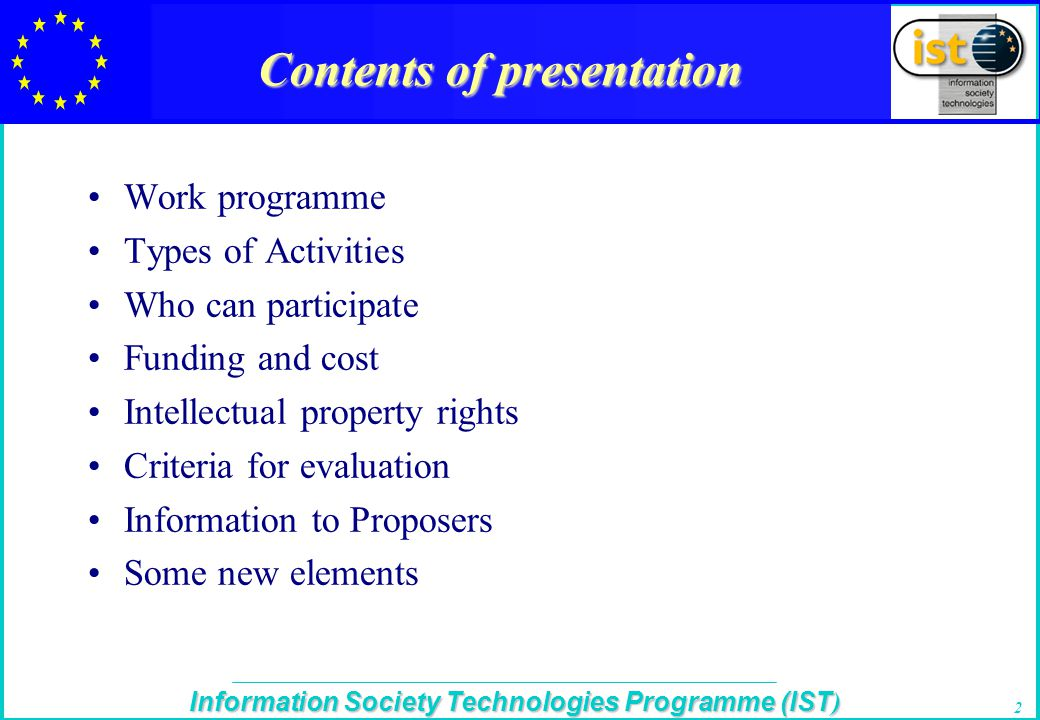 The IST Programme Information Society Technologies Programme (IST ) 2 Contents of presentation Work programme Types of Activities Who can participate