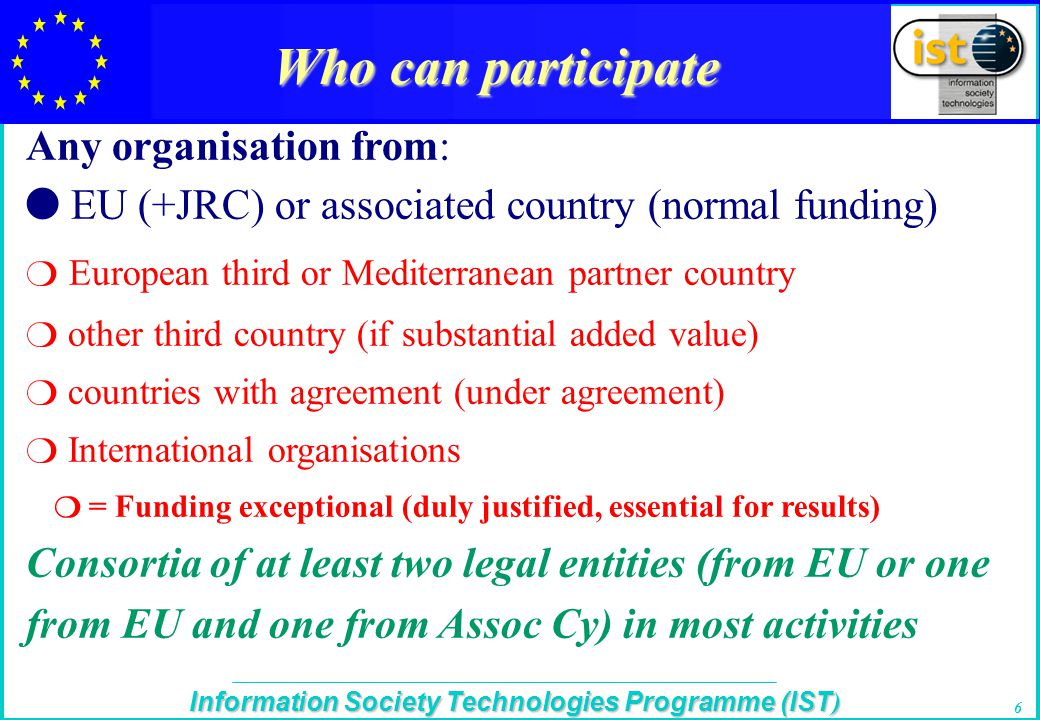 The IST Programme Information Society Technologies Programme (IST ) 6 Who can participate Any organisation from: l EU (+JRC) or associated country (normal funding)  European third or Mediterranean partner country  other third country (if substantial added value)  countries with agreement (under agreement)  International organisations  = Funding exceptional (duly justified, essential for results) Consortia of at least two legal entities (from EU or one from EU and one from Assoc Cy) in most activities