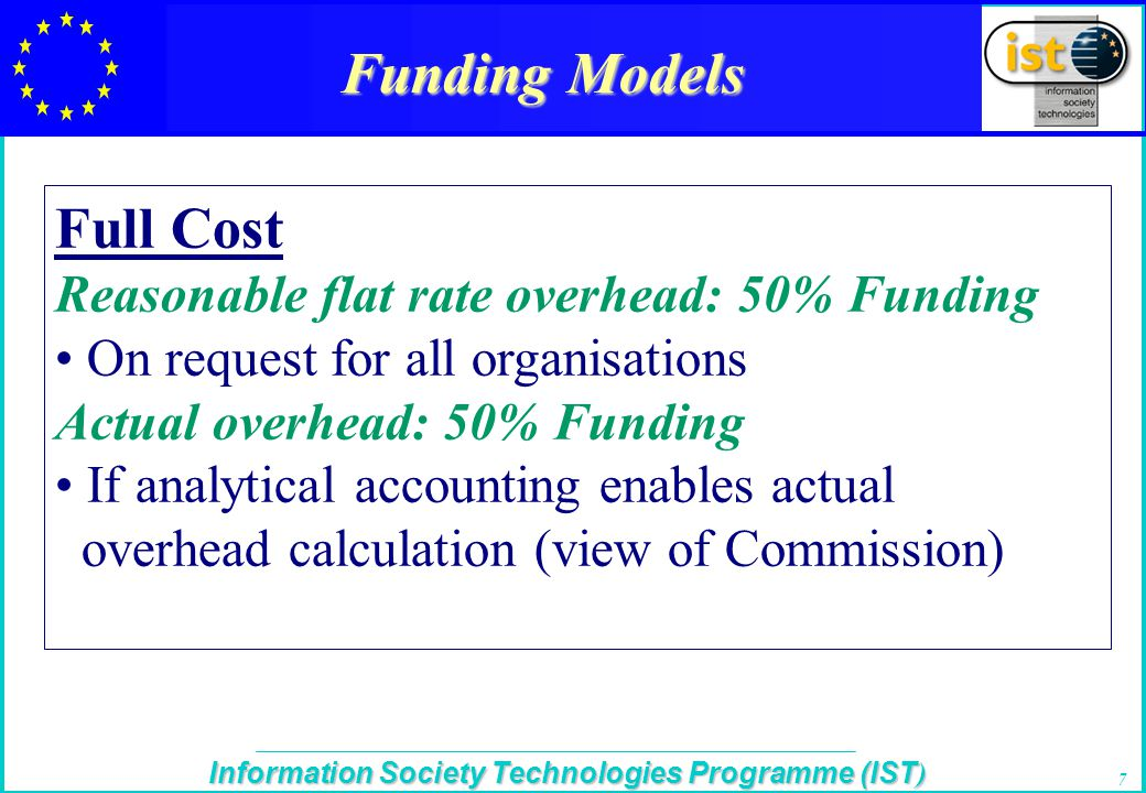 The IST Programme Information Society Technologies Programme (IST ) 7 Funding Models Full Cost Reasonable flat rate overhead: 50% Funding On request for all organisations Actual overhead: 50% Funding If analytical accounting enables actual overhead calculation (view of Commission)