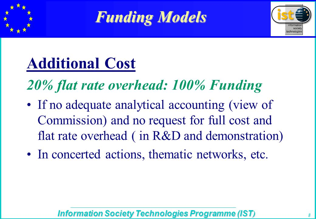 The IST Programme Information Society Technologies Programme (IST ) 8 Funding Models Additional Cost 20% flat rate overhead: 100% Funding If no adequate analytical accounting (view of Commission) and no request for full cost and flat rate overhead ( in R&D and demonstration) In concerted actions, thematic networks, etc.