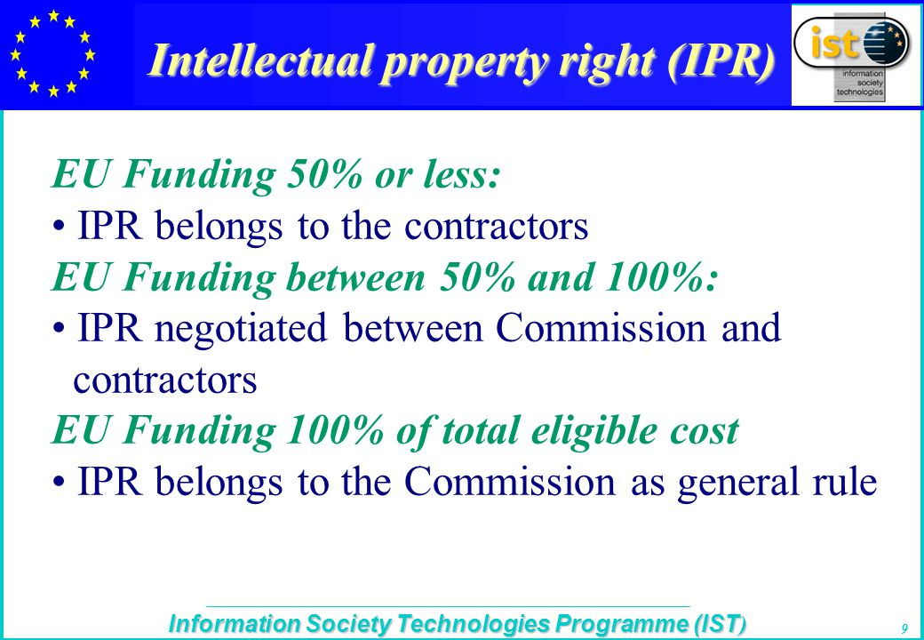The IST Programme Information Society Technologies Programme (IST ) 9 Intellectual property right (IPR) EU Funding 50% or less: IPR belongs to the contractors EU Funding between 50% and 100%: IPR negotiated between Commission and contractors EU Funding 100% of total eligible cost IPR belongs to the Commission as general rule