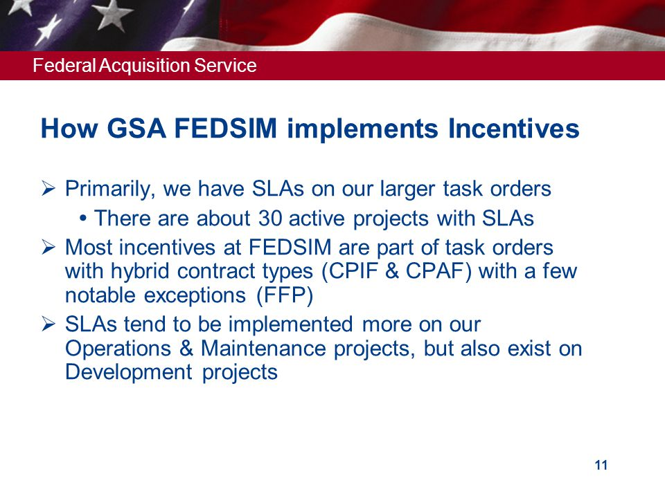 Federal Acquisition Service 11 How GSA FEDSIM implements Incentives  Primarily, we have SLAs on our larger task orders  There are about 30 active projects with SLAs  Most incentives at FEDSIM are part of task orders with hybrid contract types (CPIF & CPAF) with a few notable exceptions (FFP)  SLAs tend to be implemented more on our Operations & Maintenance projects, but also exist on Development projects