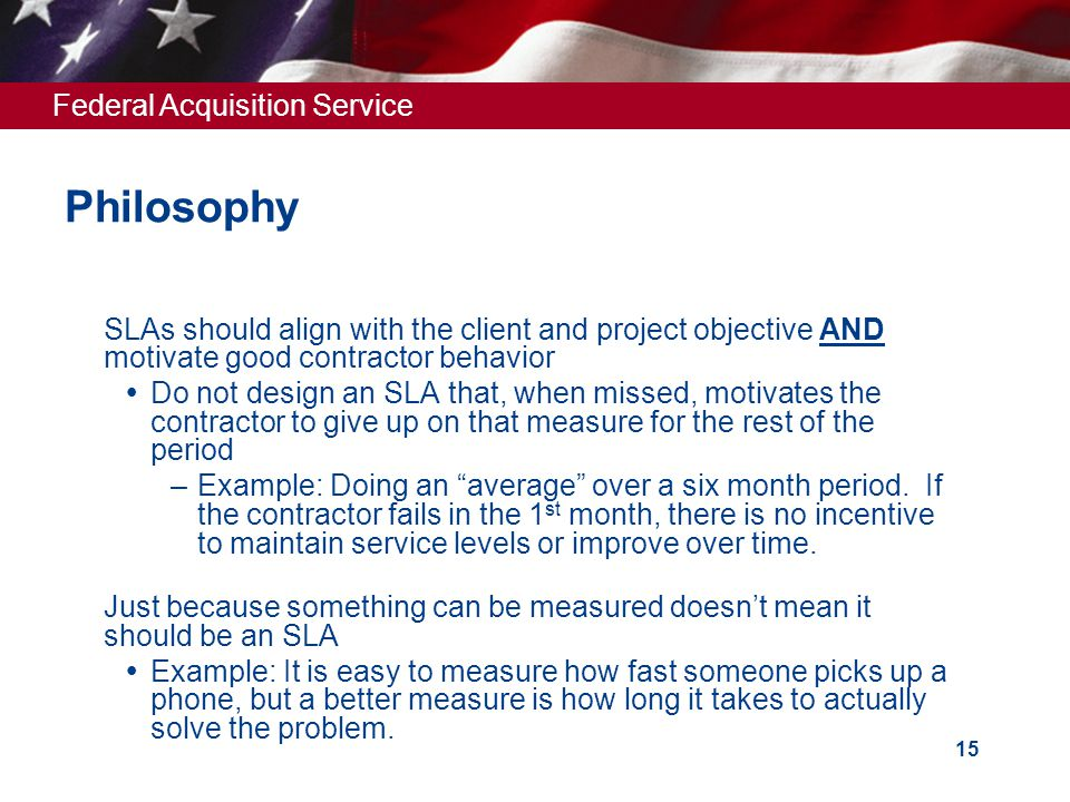 Federal Acquisition Service 15 Philosophy  SLAs should align with the client and project objective AND motivate good contractor behavior  Do not design an SLA that, when missed, motivates the contractor to give up on that measure for the rest of the period –Example: Doing an average over a six month period.