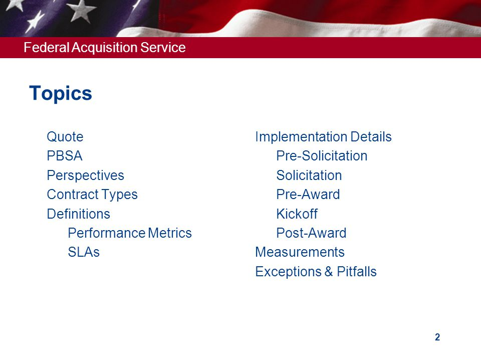 Federal Acquisition Service 2 Topics  Quote  PBSA  Perspectives  Contract Types  Definitions  Performance Metrics  SLAs  Implementation Details  Pre-Solicitation  Solicitation  Pre-Award  Kickoff  Post-Award  Measurements  Exceptions & Pitfalls