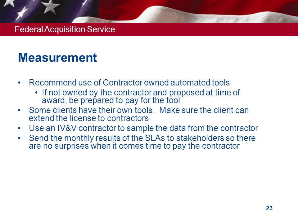 Federal Acquisition Service 23 Measurement Recommend use of Contractor owned automated tools If not owned by the contractor and proposed at time of award, be prepared to pay for the tool Some clients have their own tools.