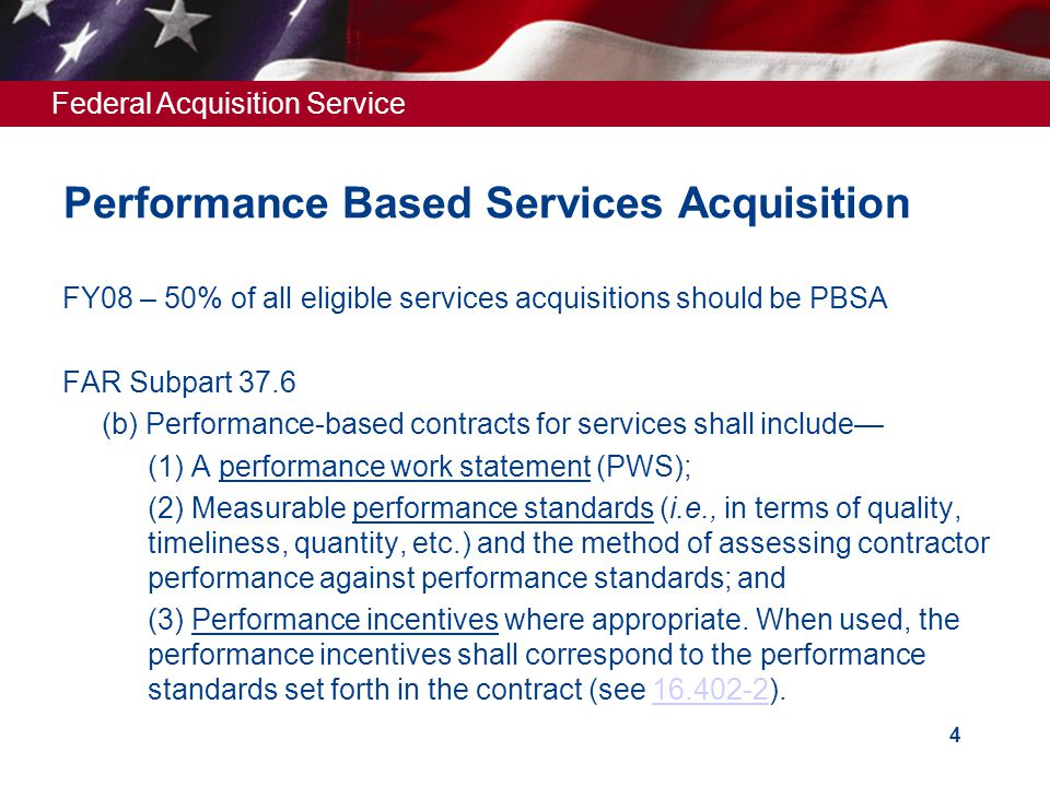 Federal Acquisition Service 4 Performance Based Services Acquisition FY08 – 50% of all eligible services acquisitions should be PBSA FAR Subpart 37.6  (b) Performance-based contracts for services shall include—  (1) A performance work statement (PWS);  (2) Measurable performance standards (i.e., in terms of quality, timeliness, quantity, etc.) and the method of assessing contractor performance against performance standards; and  (3) Performance incentives where appropriate.