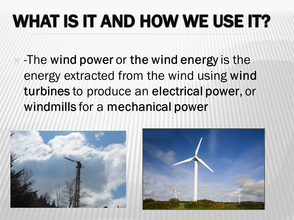  -The wind power or the wind energy is the energy extracted from the wind using wind turbines to produce an electrical power, or windmills for a mechanical power