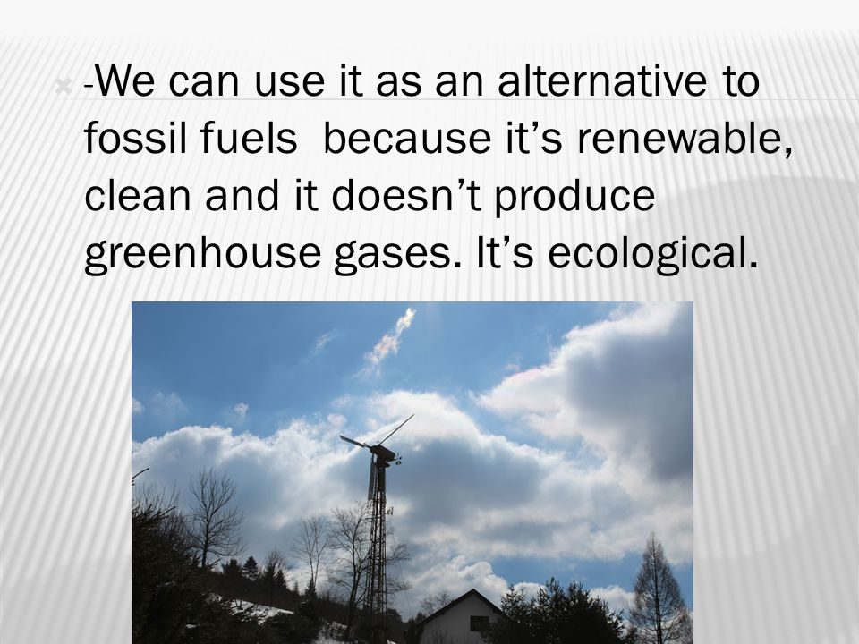  - We can use it as an alternative to fossil fuels because it's renewable, clean and it doesn't produce greenhouse gases.