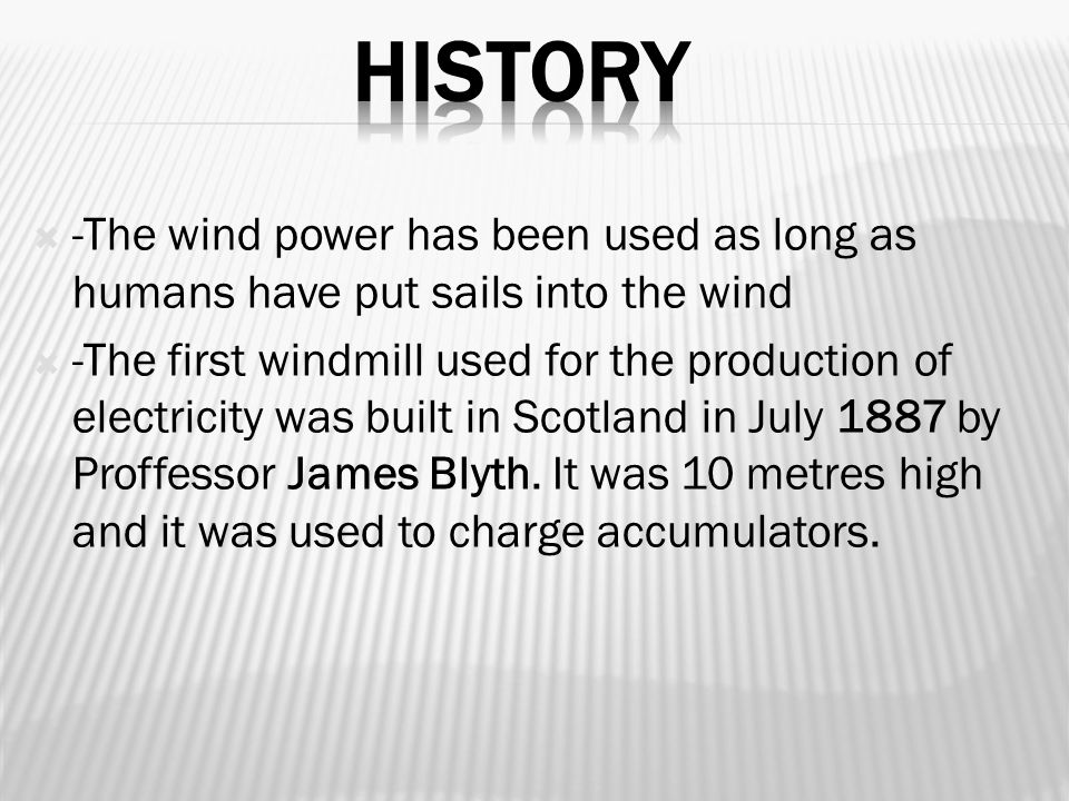  -The wind power has been used as long as humans have put sails into the wind  -The first windmill used for the production of electricity was built in Scotland in July 1887 by Proffessor James Blyth.