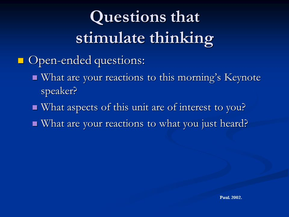 Questions that stimulate thinking Open-ended questions: Open-ended questions: What are your reactions to this morning's Keynote speaker? What are your
